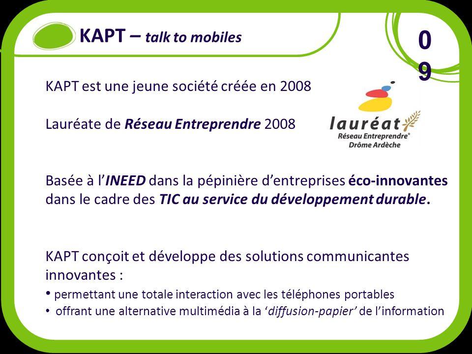 KAPT – talk to mobiles KAPT est une jeune société créée en 2008 Lauréate de Réseau Entreprendre 2008 Basée à lINEED dans la pépinière dentreprises éco-innovantes dans le cadre des TIC au service du développement durable.