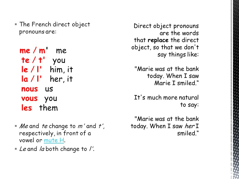 The French direct object pronouns are: me / m' me te / t' you le / l' him, it la / l' her, it nous us vous you les them Me and te change to m' and t',