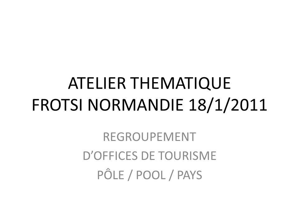 ATELIER THEMATIQUE FROTSI NORMANDIE 18/1/2011 REGROUPEMENT DOFFICES DE TOURISME PÔLE / POOL / PAYS