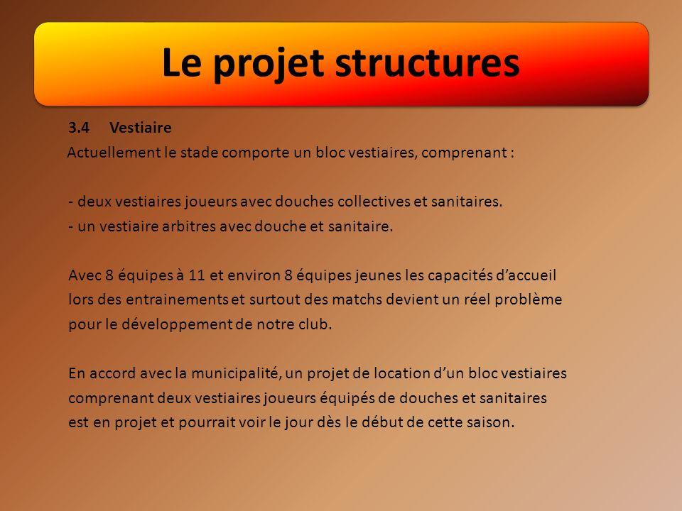 Le projet structures 3.4Vestiaire Actuellement le stade comporte un bloc vestiaires, comprenant : - deux vestiaires joueurs avec douches collectives et sanitaires.