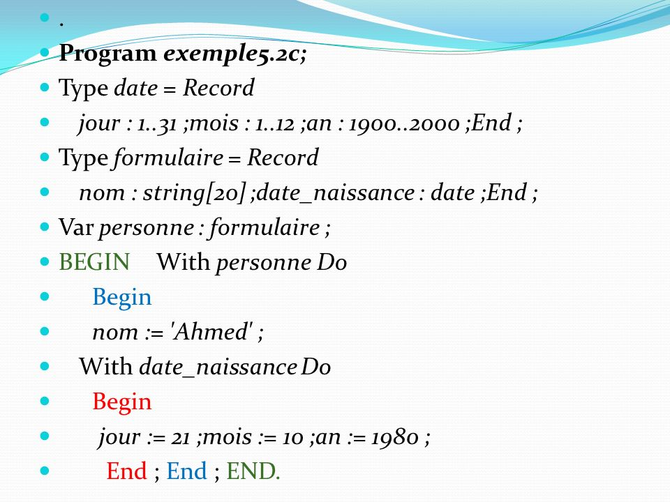 . Program exemple5.2c; Type date = Record jour : 1..31 ;mois : 1..12 ;an : 1900..2000 ;End ; Type formulaire = Record nom : string[20] ;date_naissance