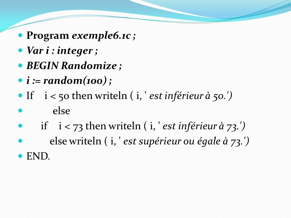 Program exemple6.1c ; Var i : integer ; BEGIN Randomize ; i := random(100) ; If i < 50 then writeln ( i, est inférieur à 50. ) else if i < 73 then writeln ( i, est inférieur à 73. ) else writeln ( i, est supérieur ou égale à 73. ) END.