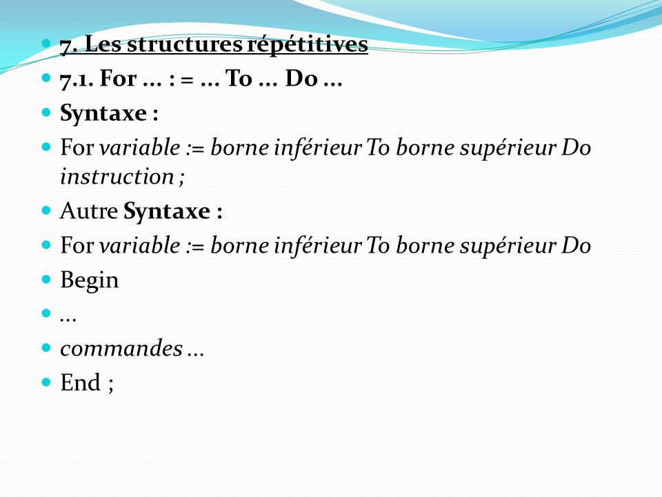 7. Les structures répétitives 7.1. For... : =... To... Do... Syntaxe : For variable := borne inférieur To borne supérieur Do instruction ; Autre Synta