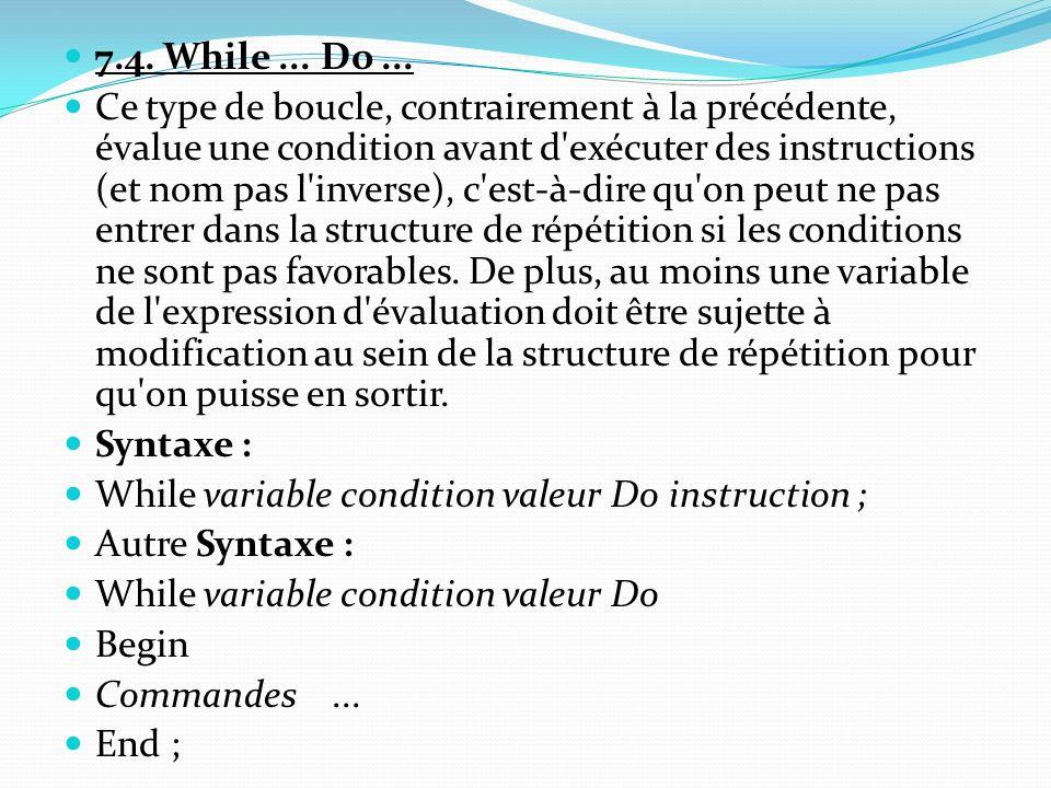 7.4. While... Do... Ce type de boucle, contrairement à la précédente, évalue une condition avant d'exécuter des instructions (et nom pas l'inverse), c