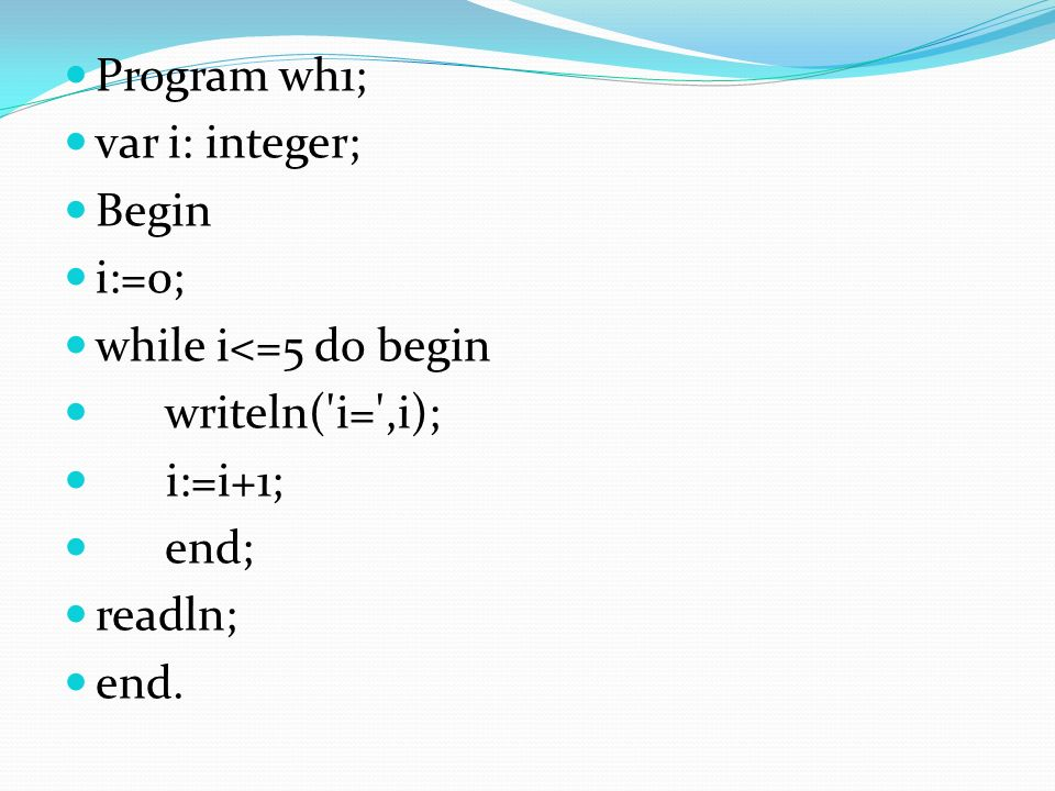 Program wh1; var i: integer; Begin i:=0; while i<=5 do begin writeln( i= ,i); i:=i+1; end; readln; end.