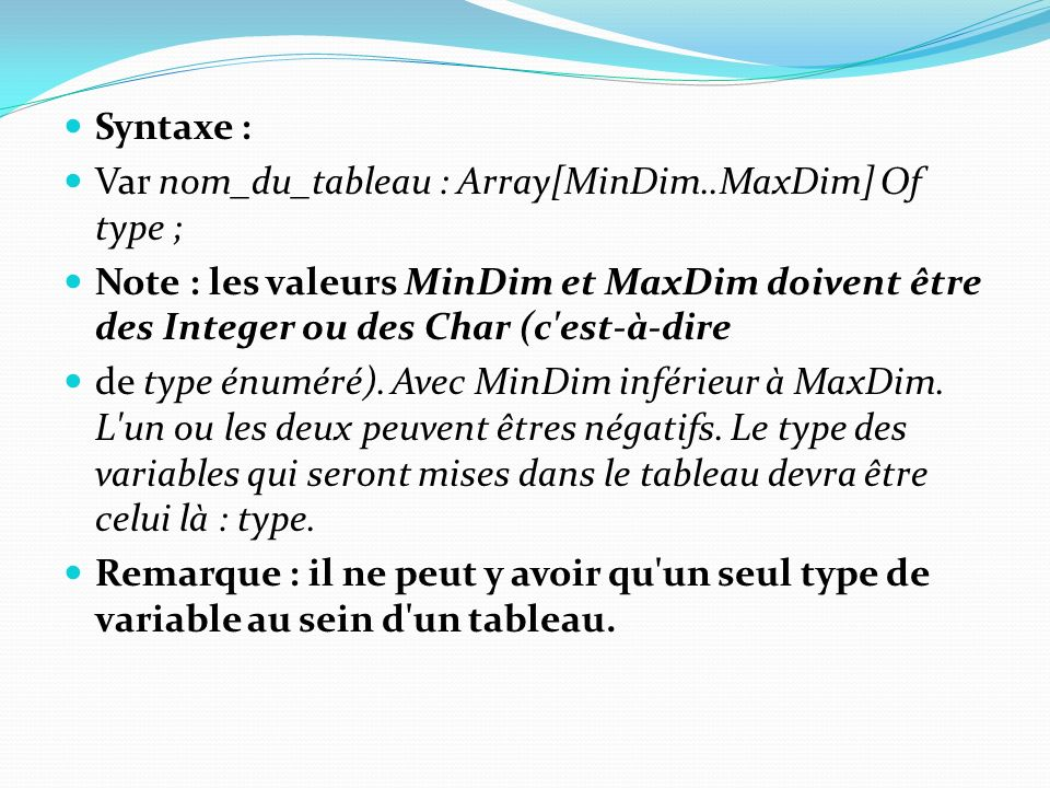 Syntaxe : Var nom_du_tableau : Array[MinDim..MaxDim] Of type ; Note : les valeurs MinDim et MaxDim doivent être des Integer ou des Char (c'est-à-dire