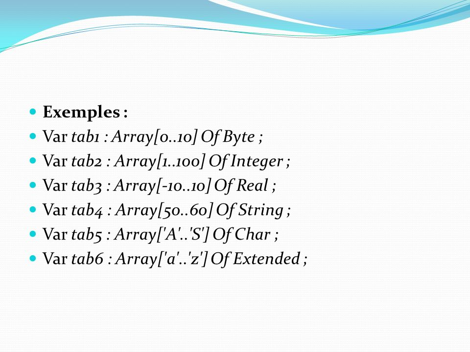 Exemples : Var tab1 : Array[0..10] Of Byte ; Var tab2 : Array[1..100] Of Integer ; Var tab3 : Array[-10..10] Of Real ; Var tab4 : Array[50..60] Of Str
