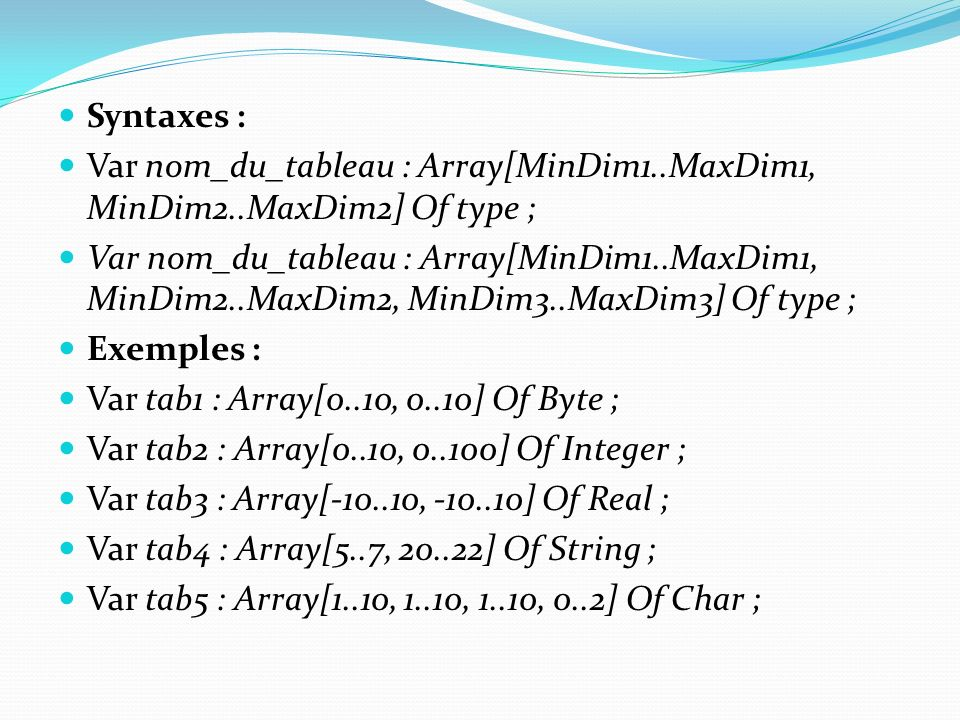 Syntaxes : Var nom_du_tableau : Array[MinDim1..MaxDim1, MinDim2..MaxDim2] Of type ; Var nom_du_tableau : Array[MinDim1..MaxDim1, MinDim2..MaxDim2, MinDim3..MaxDim3] Of type ; Exemples : Var tab1 : Array[0..10, 0..10] Of Byte ; Var tab2 : Array[0..10, 0..100] Of Integer ; Var tab3 : Array[-10..10, -10..10] Of Real ; Var tab4 : Array[5..7, 20..22] Of String ; Var tab5 : Array[1..10, 1..10, 1..10, 0..2] Of Char ;