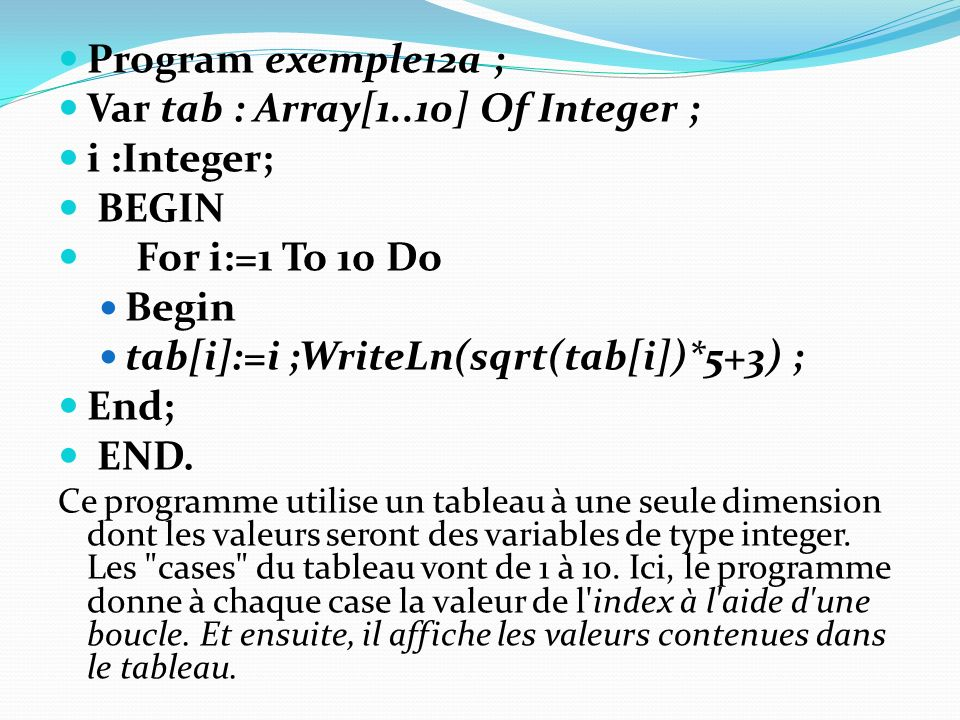 Program exemple12a ; Var tab : Array[1..10] Of Integer ; i :Integer; BEGIN For i:=1 To 10 Do Begin tab[i]:=i ;WriteLn(sqrt(tab[i])*5+3) ; End; END. Ce