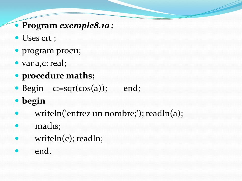 Program exemple8.1a ; Uses crt ; program proc11; var a,c: real; procedure maths; Begin c:=sqr(cos(a)); end; begin writeln( entrez un nombre; ); readln(a); maths; writeln(c); readln; end.