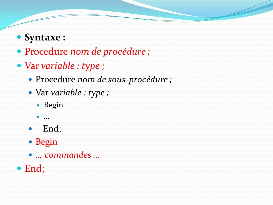Syntaxe : Procedure nom de procédure ; Var variable : type ; Procedure nom de sous-procédure ; Var variable : type ; Begin...