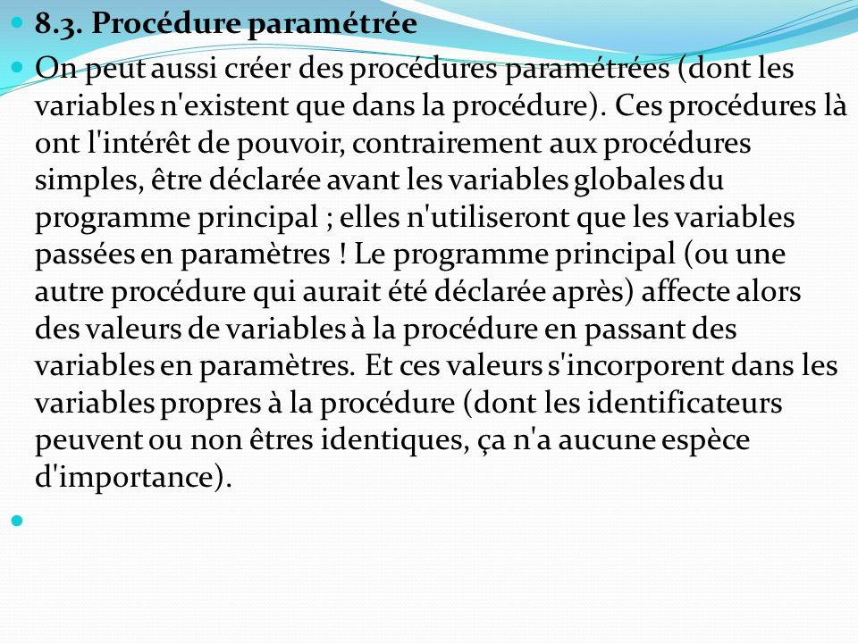 8.3. Procédure paramétrée On peut aussi créer des procédures paramétrées (dont les variables n'existent que dans la procédure). Ces procédures là ont