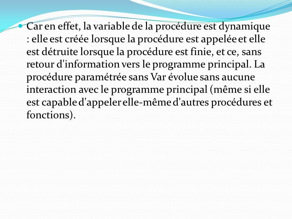 Car en effet, la variable de la procédure est dynamique : elle est créée lorsque la procédure est appelée et elle est détruite lorsque la procédure es