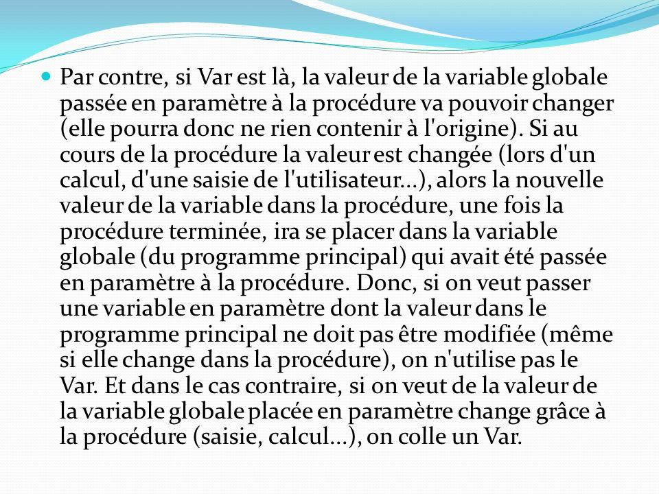 Par contre, si Var est là, la valeur de la variable globale passée en paramètre à la procédure va pouvoir changer (elle pourra donc ne rien contenir à