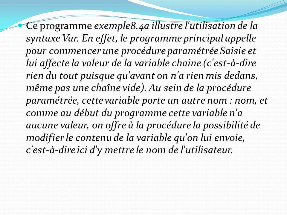 Ce programme exemple8.4a illustre l'utilisation de la syntaxe Var. En effet, le programme principal appelle pour commencer une procédure paramétrée Sa