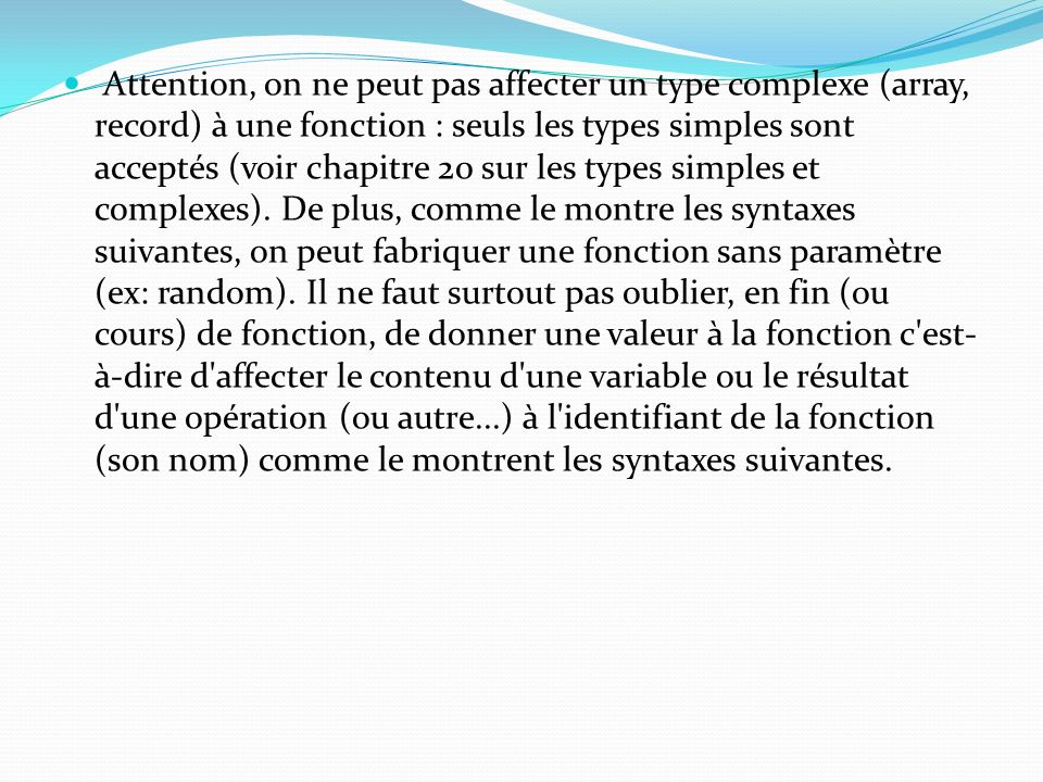 Attention, on ne peut pas affecter un type complexe (array, record) à une fonction : seuls les types simples sont acceptés (voir chapitre 20 sur les t