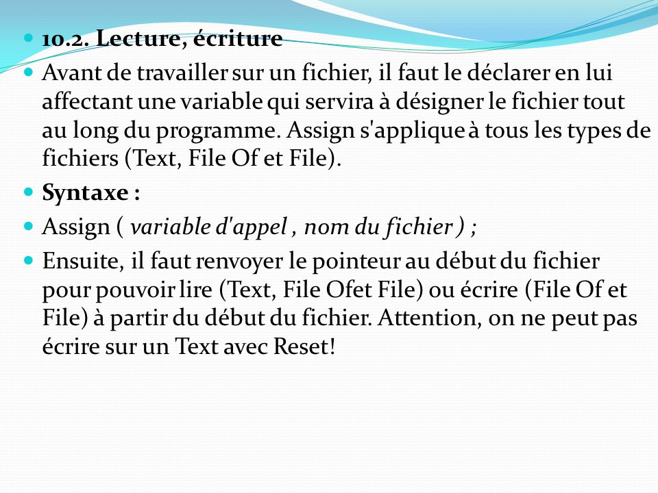 10.2. Lecture, écriture Avant de travailler sur un fichier, il faut le déclarer en lui affectant une variable qui servira à désigner le fichier tout a