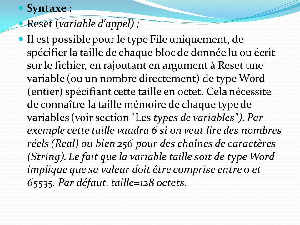 Syntaxe : Reset (variable d'appel) ; Il est possible pour le type File uniquement, de spécifier la taille de chaque bloc de donnée lu ou écrit sur le