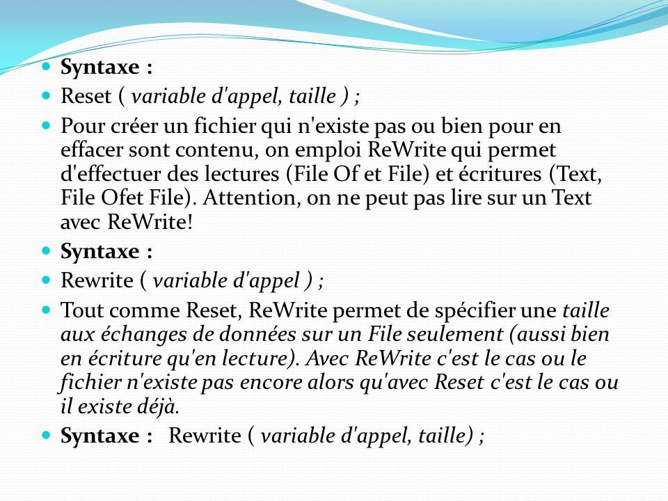 Syntaxe : Reset ( variable d'appel, taille ) ; Pour créer un fichier qui n'existe pas ou bien pour en effacer sont contenu, on emploi ReWrite qui perm