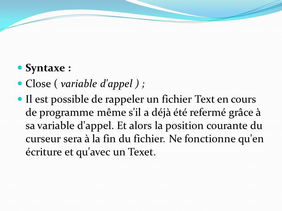 Syntaxe : Close ( variable d'appel ) ; Il est possible de rappeler un fichier Text en cours de programme même s'il a déjà été refermé grâce à sa varia