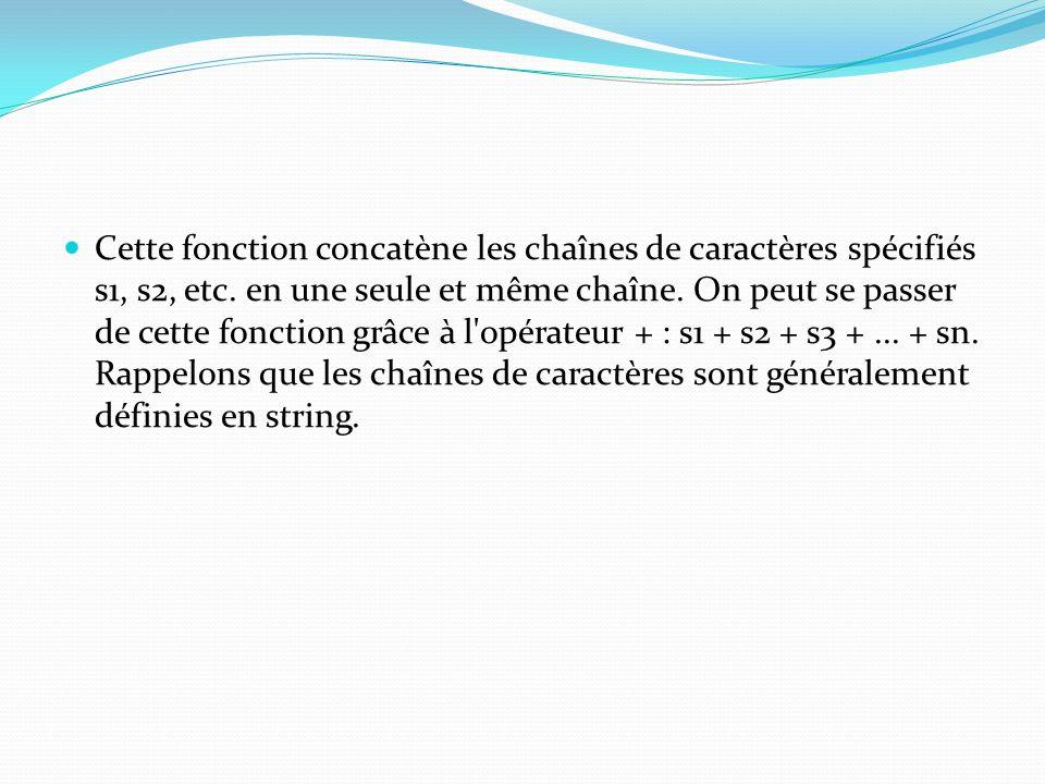 Cette fonction concatène les chaînes de caractères spécifiés s1, s2, etc. en une seule et même chaîne. On peut se passer de cette fonction grâce à l'o