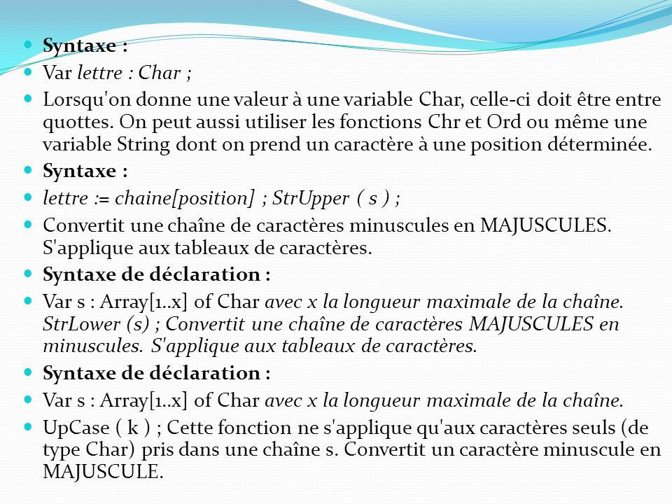 Syntaxe : Var lettre : Char ; Lorsqu'on donne une valeur à une variable Char, celle-ci doit être entre quottes. On peut aussi utiliser les fonctions C