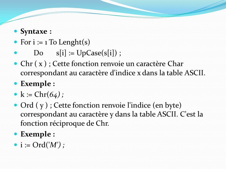 Syntaxe : For i := 1 To Lenght(s) Do s[i] := UpCase(s[i]) ; Chr ( x ) ; Cette fonction renvoie un caractère Char correspondant au caractère d'indice x