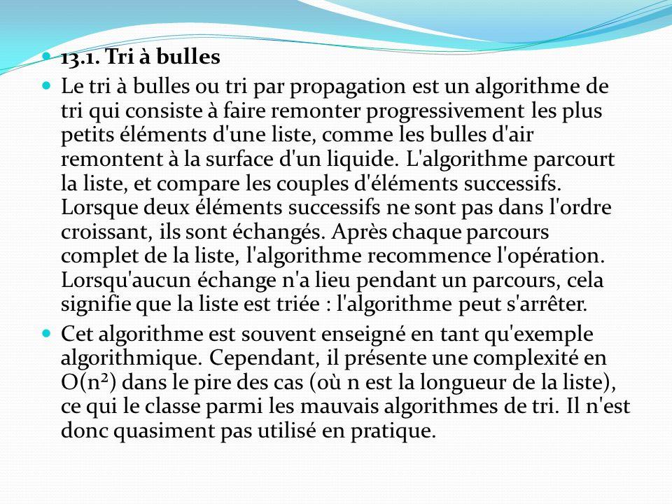 13.1. Tri à bulles Le tri à bulles ou tri par propagation est un algorithme de tri qui consiste à faire remonter progressivement les plus petits éléme