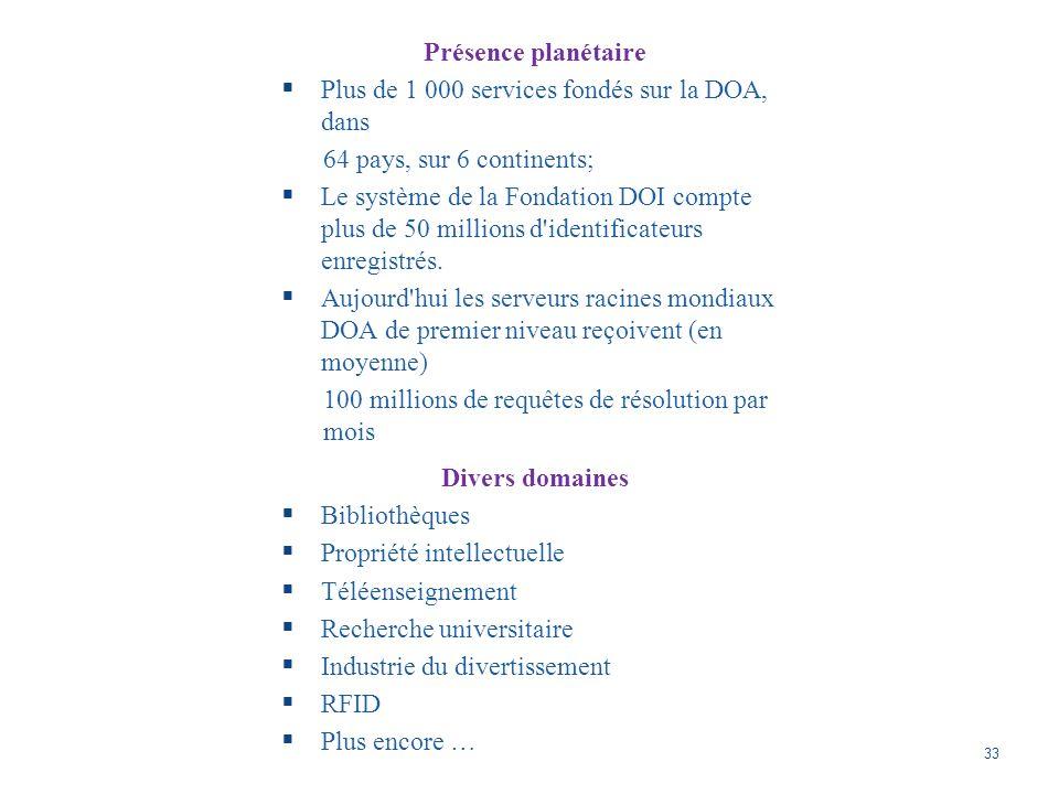 33 Présence planétaire Plus de 1 000 services fondés sur la DOA, dans 64 pays, sur 6 continents; Le système de la Fondation DOI compte plus de 50 millions d identificateurs enregistrés.