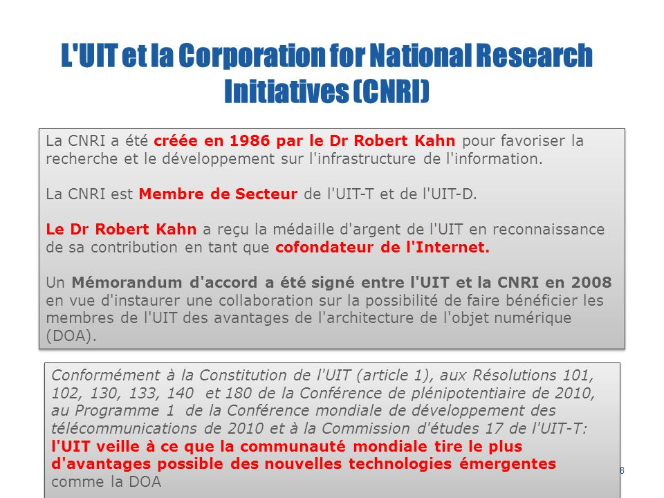 38 L UIT et la Corporation for National Research Initiatives (CNRI) La CNRI a été créée en 1986 par le Dr Robert Kahn pour favoriser la recherche et le développement sur l infrastructure de l information.