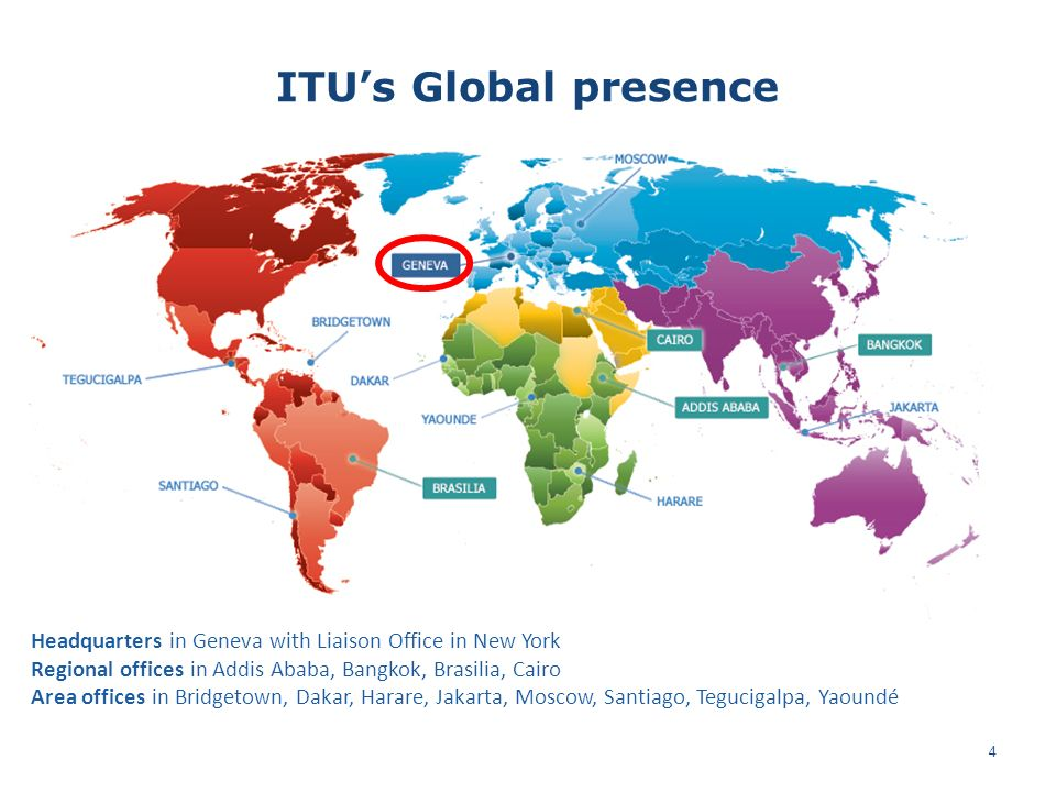 ITUs Global presence Headquarters in Geneva with Liaison Office in New York Regional offices in Addis Ababa, Bangkok, Brasilia, Cairo Area offices in Bridgetown, Dakar, Harare, Jakarta, Moscow, Santiago, Tegucigalpa, Yaoundé 4