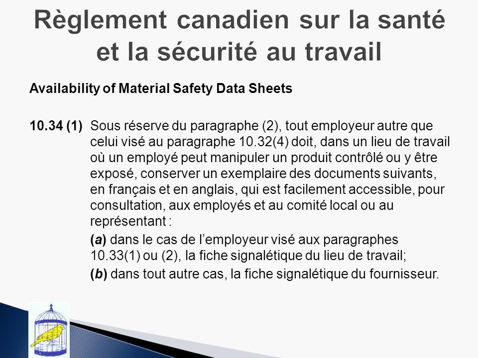 Availability of Material Safety Data Sheets 10.34 (1)Sous réserve du paragraphe (2), tout employeur autre que celui visé au paragraphe 10.32(4) doit, dans un lieu de travail où un employé peut manipuler un produit contrôlé ou y être exposé, conserver un exemplaire des documents suivants, en français et en anglais, qui est facilement accessible, pour consultation, aux employés et au comité local ou au représentant : (a) dans le cas de lemployeur visé aux paragraphes 10.33(1) ou (2), la fiche signalétique du lieu de travail; (b) dans tout autre cas, la fiche signalétique du fournisseur..