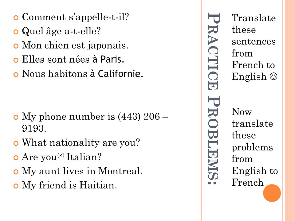 P RACTICE P ROBLEMS : Translate these sentences from French to English Now translate these problems from English to French Comment sappelle-t-il.