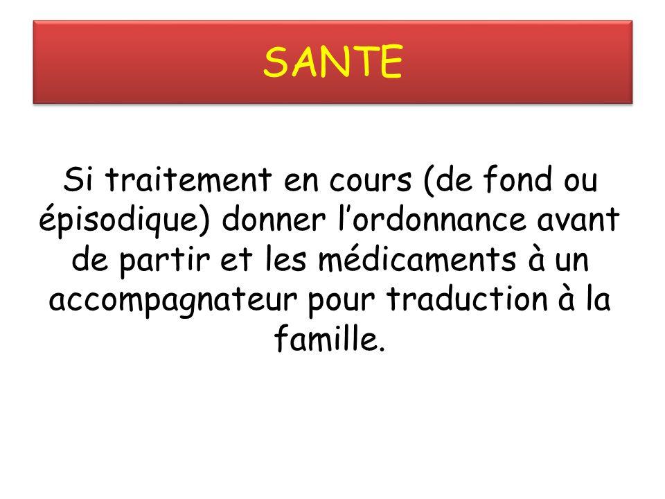 SANTE Si traitement en cours (de fond ou épisodique) donner lordonnance avant de partir et les médicaments à un accompagnateur pour traduction à la famille.