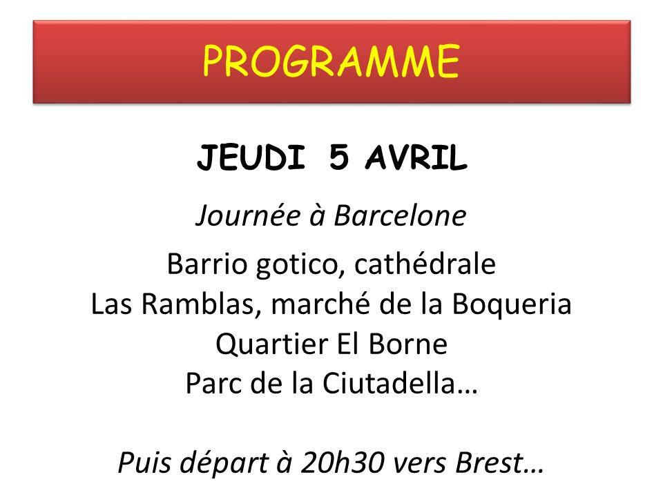 PROGRAMME JEUDI 5 AVRIL Journée à Barcelone Barrio gotico, cathédrale Las Ramblas, marché de la Boqueria Quartier El Borne Parc de la Ciutadella… Puis départ à 20h30 vers Brest…