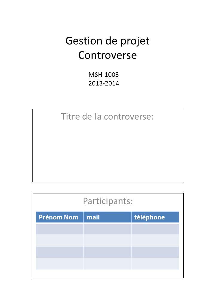 Gestion de projet Controverse Titre de la controverse: Participants: Prénom Nommailtéléphone MSH-1003 2013-2014