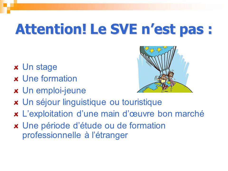 Attention! Le SVE nest pas : Un stage Une formation Un emploi-jeune Un séjour linguistique ou touristique Lexploitation dune main dœuvre bon marché Un