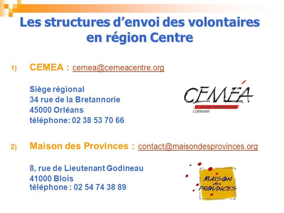 1) CEMEA : cemea@cemeacentre.org cemea@cemeacentre.org Siège régional 34 rue de la Bretannorie 45000 Orléans téléphone: 02 38 53 70 66 2) Maison des Provinces : contact@maisondesprovinces.org contact@maisondesprovinces.org 8, rue de Lieutenant Godineau 41000 Blois téléphone : 02 54 74 38 89 Les structures denvoi des volontaires en région Centre