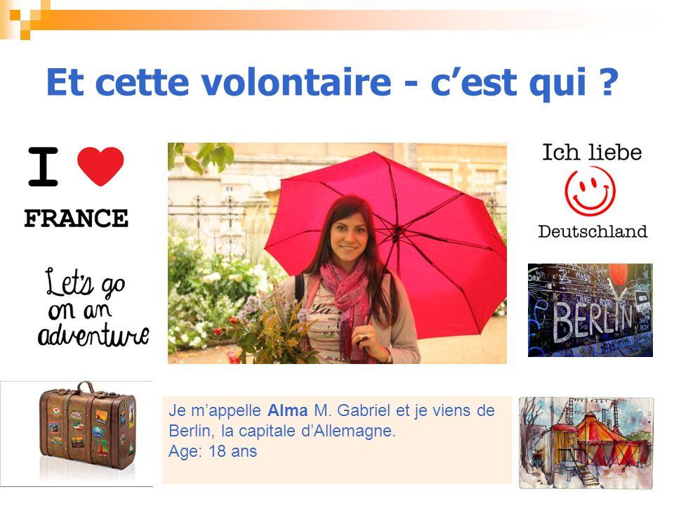 Et cette volontaire - cest qui ? Je mappelle Alma M. Gabriel et je viens de Berlin, la capitale dAllemagne. Age: 18 ans