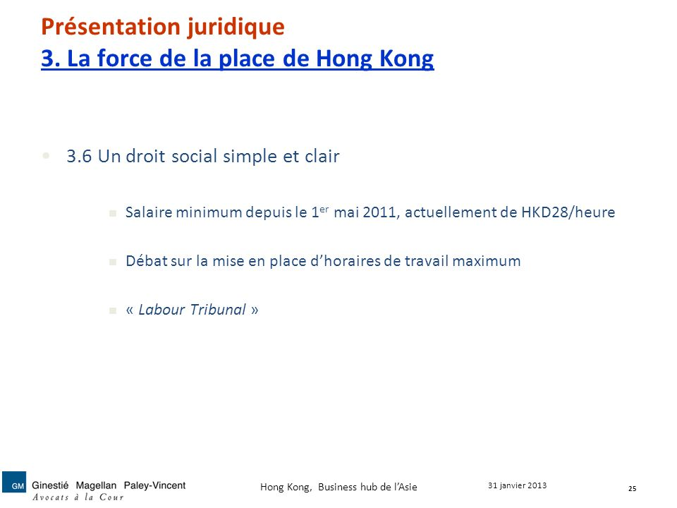 Présentation juridique 3. La force de la place de Hong Kong 3.6 Un droit social simple et clair Salaire minimum depuis le 1 er mai 2011, actuellement