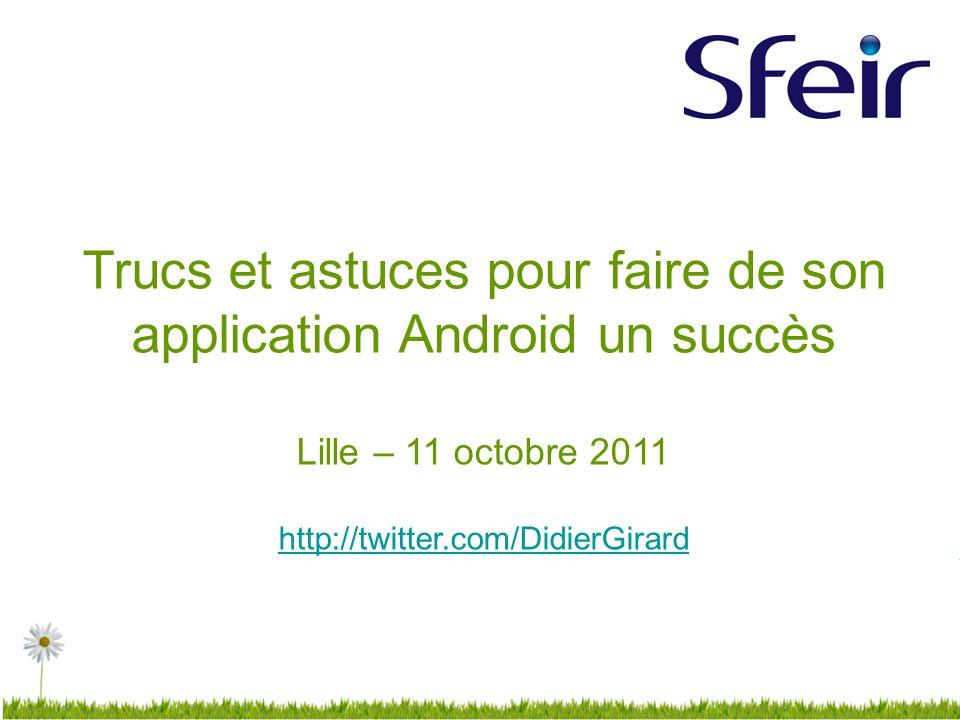Trucs et astuces pour faire de son application Android un succès Lille – 11 octobre 2011 http://twitter.com/DidierGirard