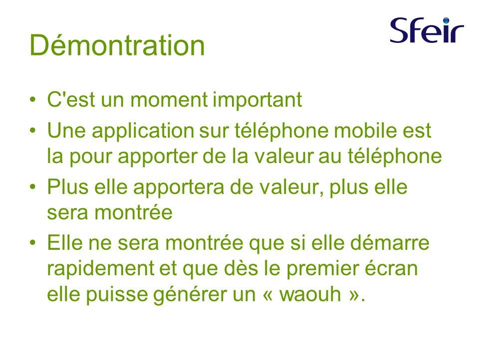Démontration C est un moment important Une application sur téléphone mobile est la pour apporter de la valeur au téléphone Plus elle apportera de valeur, plus elle sera montrée Elle ne sera montrée que si elle démarre rapidement et que dès le premier écran elle puisse générer un « waouh ».