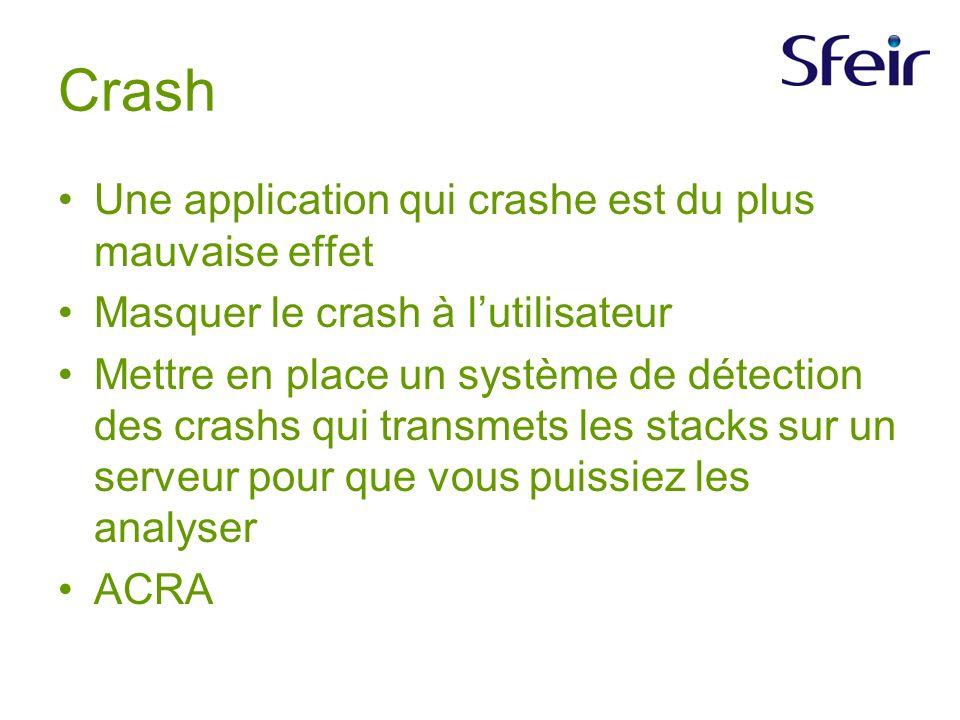 Crash Une application qui crashe est du plus mauvaise effet Masquer le crash à lutilisateur Mettre en place un système de détection des crashs qui transmets les stacks sur un serveur pour que vous puissiez les analyser ACRA