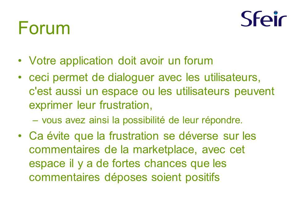 Forum Votre application doit avoir un forum ceci permet de dialoguer avec les utilisateurs, c est aussi un espace ou les utilisateurs peuvent exprimer leur frustration, –vous avez ainsi la possibilité de leur répondre.