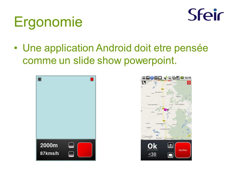 Ergonomie Une application Android doit etre pensée comme un slide show powerpoint. 2000m 87kms/h
