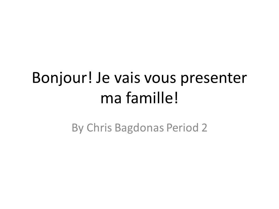 Bonjour! Je vais vous presenter ma famille! By Chris Bagdonas Period 2