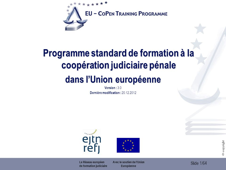 Slide 1/64 © copyright Programme standard de formation à la coopération judiciaire pénale dans lUnion européenne Version : 3.0 Dernière modification : 20.12.2012 Le Réseau européen de formation judiciaire Avec le soutien de l Union Européenne