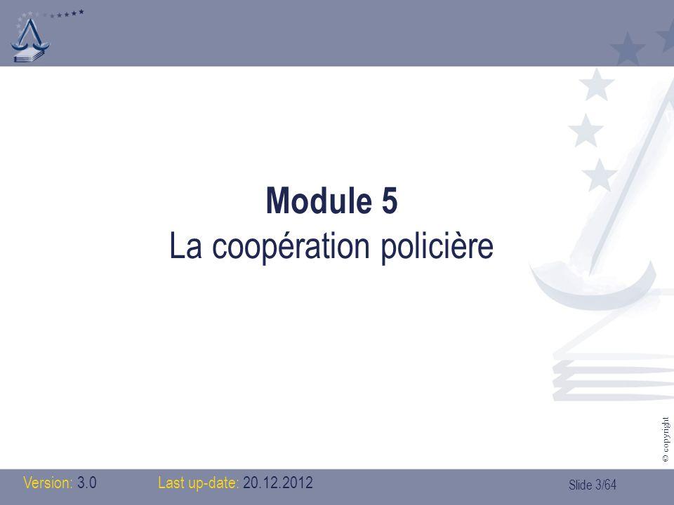 Slide 4/64 © copyright Table des matières > module 5: coopération policière 1.Introduction (historique) 2.Léchange dinformation 3.Les acteurs 1.Europol 2.Le SIS 3.Interpol 4.Officiers de liaison 5.Cellules de renseignement financier 6.Coopération dans les zones frontalières 7.La Task Force des chefs de police
