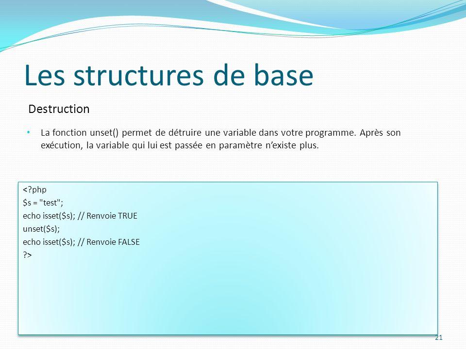 Destruction Les structures de base La fonction unset() permet de détruire une variable dans votre programme. Après son exécution, la variable qui lui