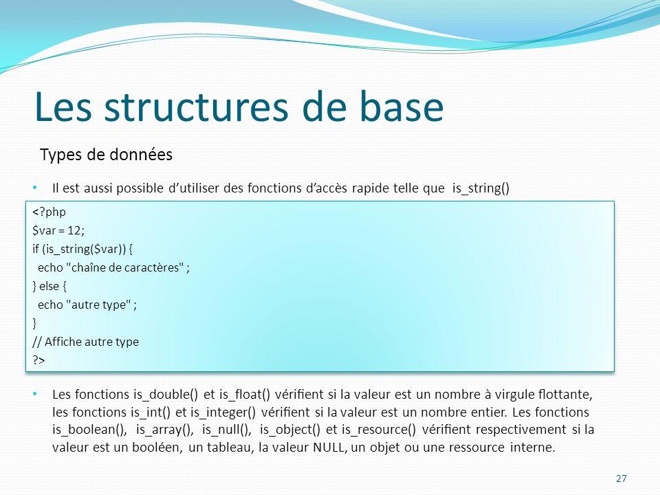 Types de données Les structures de base 27 Il est aussi possible dutiliser des fonctions daccès rapide telle que is_string() <?php $var = 12; if (is_s